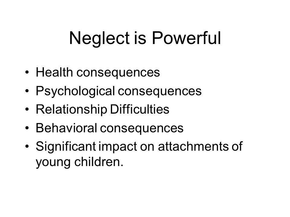 Neglect is Powerful Health consequences Psychological consequences Relationship Difficulties Behavioral consequences Significant impact on attachments of young children.
