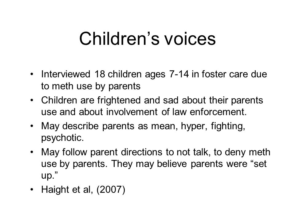 Children's voices Interviewed 18 children ages 7-14 in foster care due to meth use by parents Children are frightened and sad about their parents use