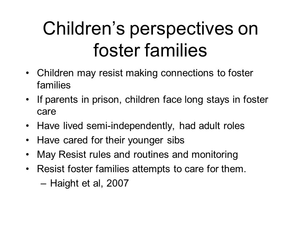 Children's perspectives on foster families Children may resist making connections to foster families If parents in prison, children face long stays in foster care Have lived semi-independently, had adult roles Have cared for their younger sibs May Resist rules and routines and monitoring Resist foster families attempts to care for them.