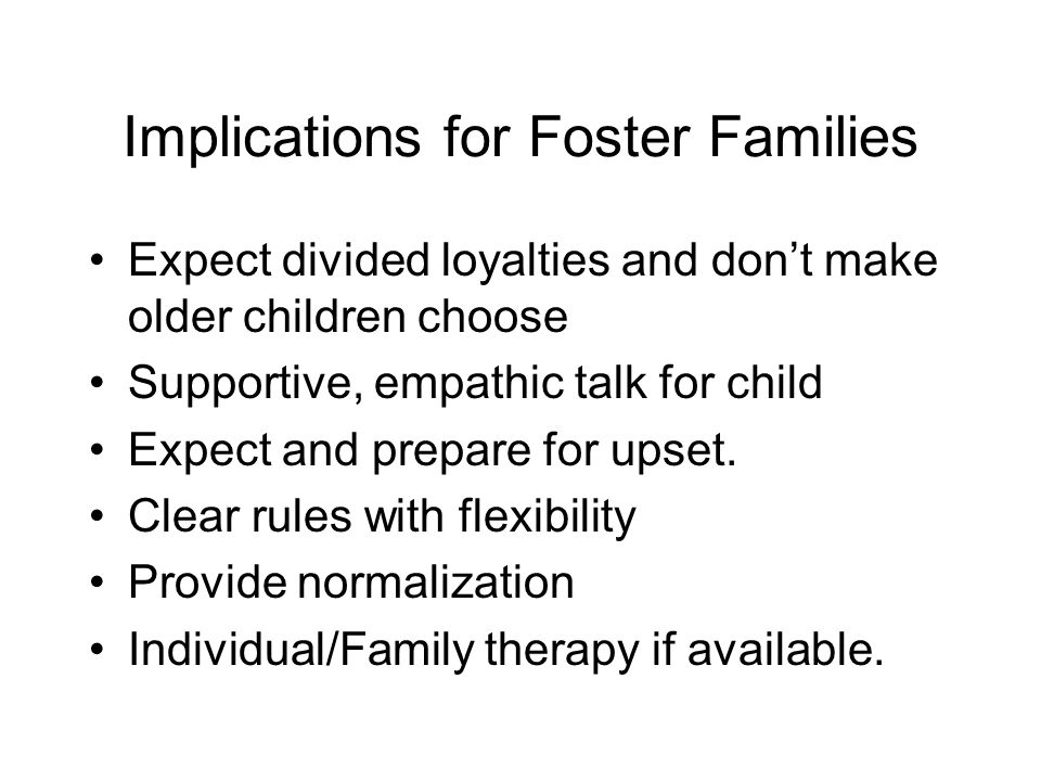 Implications for Foster Families Expect divided loyalties and don't make older children choose Supportive, empathic talk for child Expect and prepare