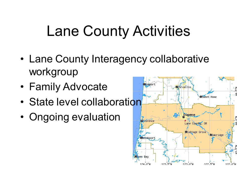 Lane County Activities Lane County Interagency collaborative workgroup Family Advocate State level collaboration Ongoing evaluation