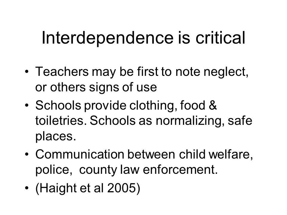 Interdependence is critical Teachers may be first to note neglect, or others signs of use Schools provide clothing, food & toiletries.