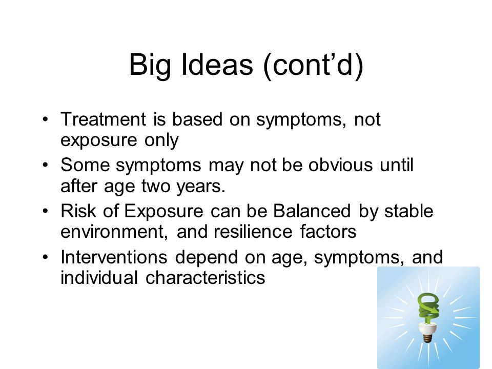 Big Ideas (cont'd) Treatment is based on symptoms, not exposure only Some symptoms may not be obvious until after age two years. Risk of Exposure can