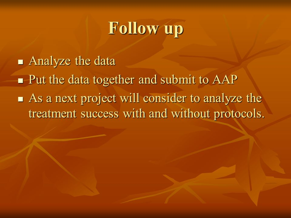 Follow up Analyze the data Analyze the data Put the data together and submit to AAP Put the data together and submit to AAP As a next project will con