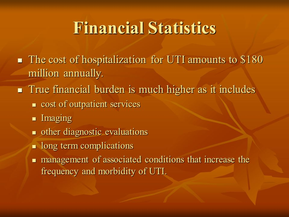 Financial Statistics The cost of hospitalization for UTI amounts to $180 million annually. The cost of hospitalization for UTI amounts to $180 million