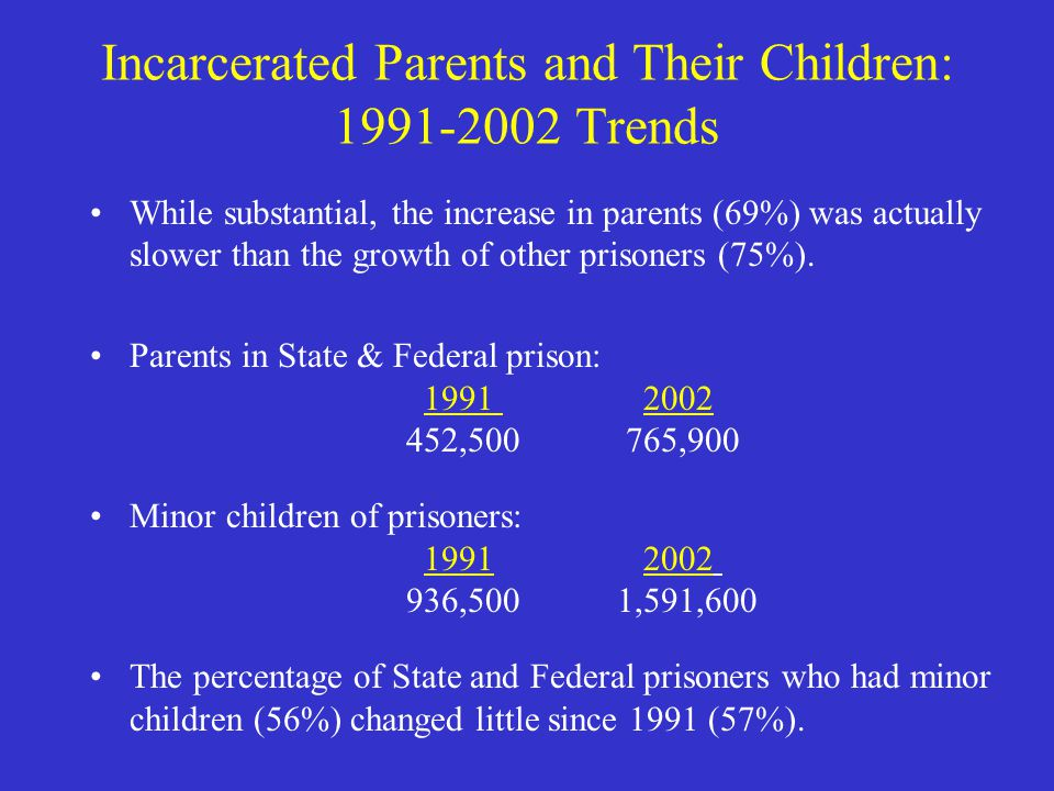 Incarcerated Parents and Their Children: 1991-2002 Trends While substantial, the increase in parents (69%) was actually slower than the growth of other prisoners (75%).