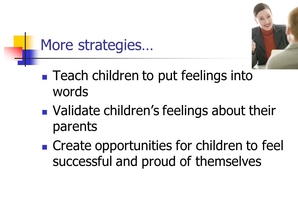 More strategies… Teach children to put feelings into words Validate children's feelings about their parents Create opportunities for children to feel