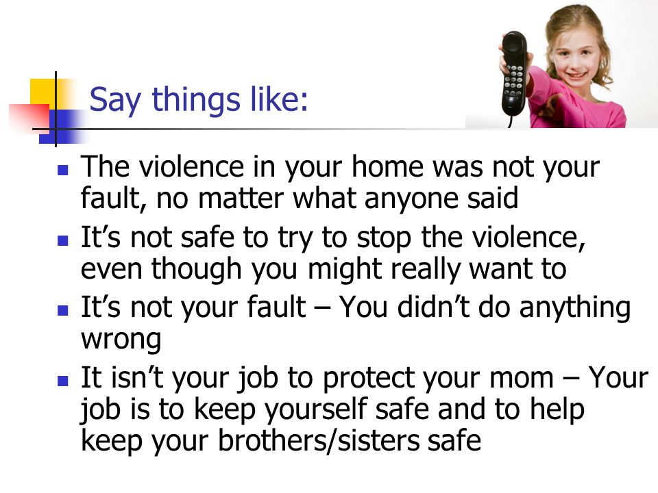 Say things like: The violence in your home was not your fault, no matter what anyone said It's not safe to try to stop the violence, even though you m