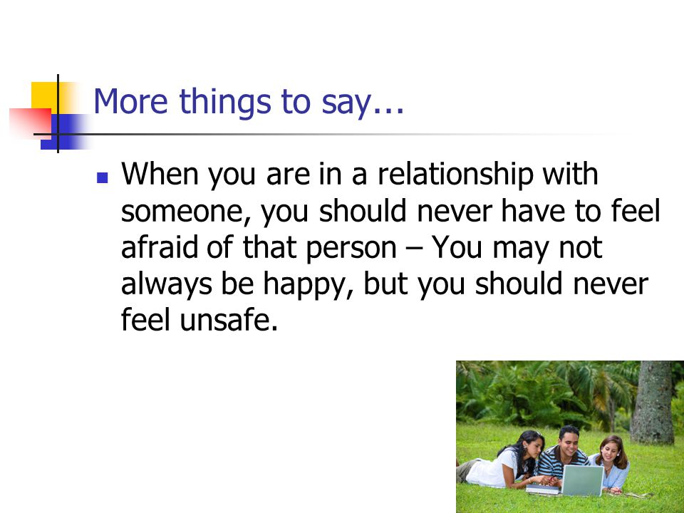 More things to say … When you are in a relationship with someone, you should never have to feel afraid of that person – You may not always be happy, b