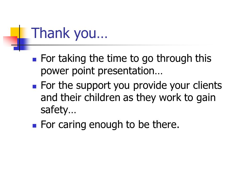 Thank you… For taking the time to go through this power point presentation… For the support you provide your clients and their children as they work t