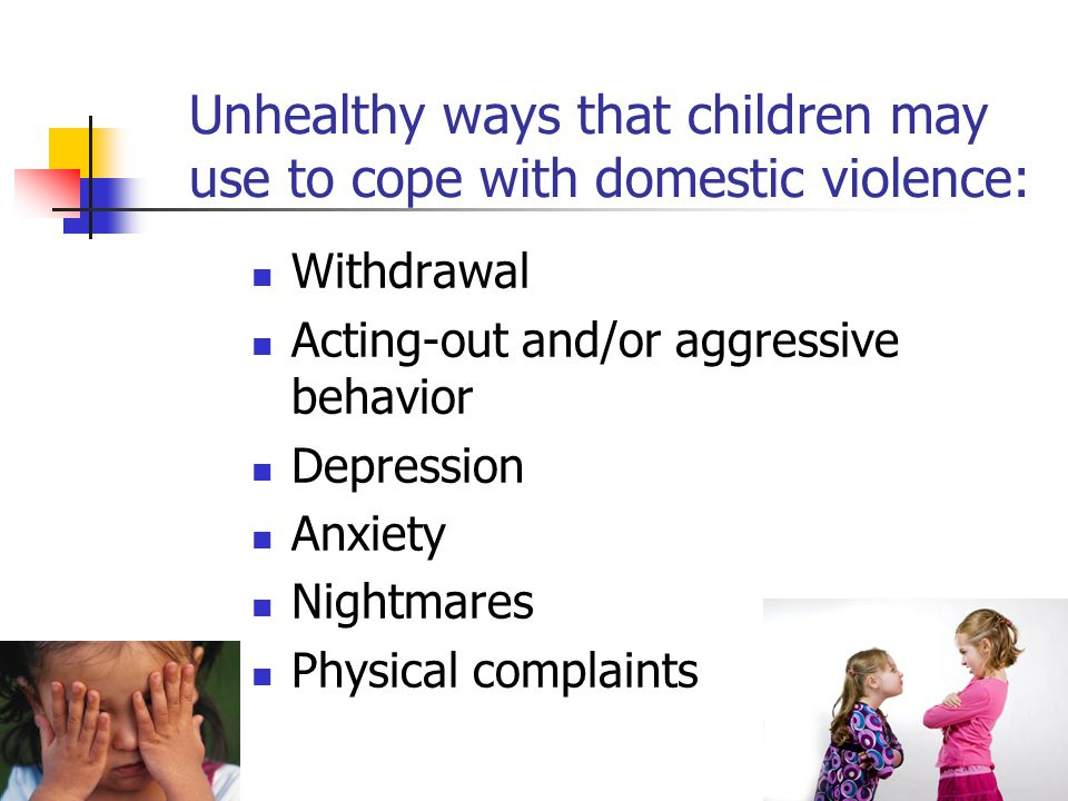 Unhealthy ways that children may use to cope with domestic violence: Withdrawal Acting-out and/or aggressive behavior Depression Anxiety Nightmares Ph