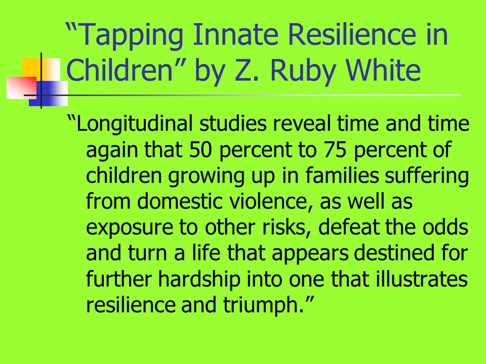 """Tapping Innate Resilience in Children"" by Z. Ruby White ""Longitudinal studies reveal time and time again that 50 percent to 75 percent of children gr"