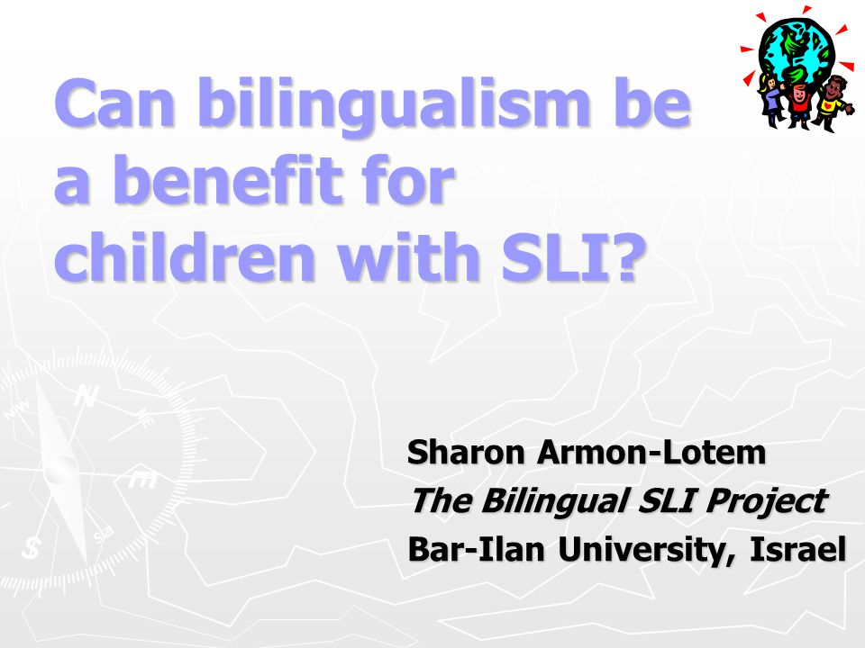 Can bilingualism be a benefit for children with SLI? Sharon Armon-Lotem The Bilingual SLI Project Bar-Ilan University, Israel