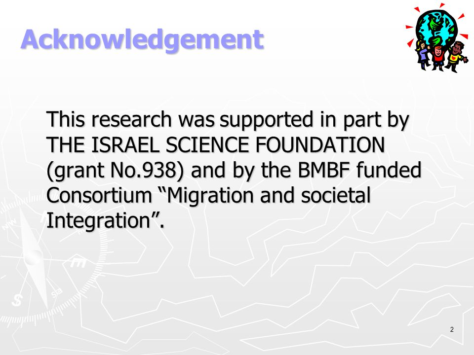 "2 Acknowledgement This research was supported in part by THE ISRAEL SCIENCE FOUNDATION (grant No.938) and by the BMBF funded Consortium ""Migration and"