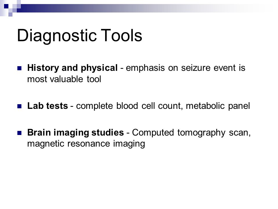 Diagnostic Tools History and physical - emphasis on seizure event is most valuable tool Lab tests - complete blood cell count, metabolic panel Brain i