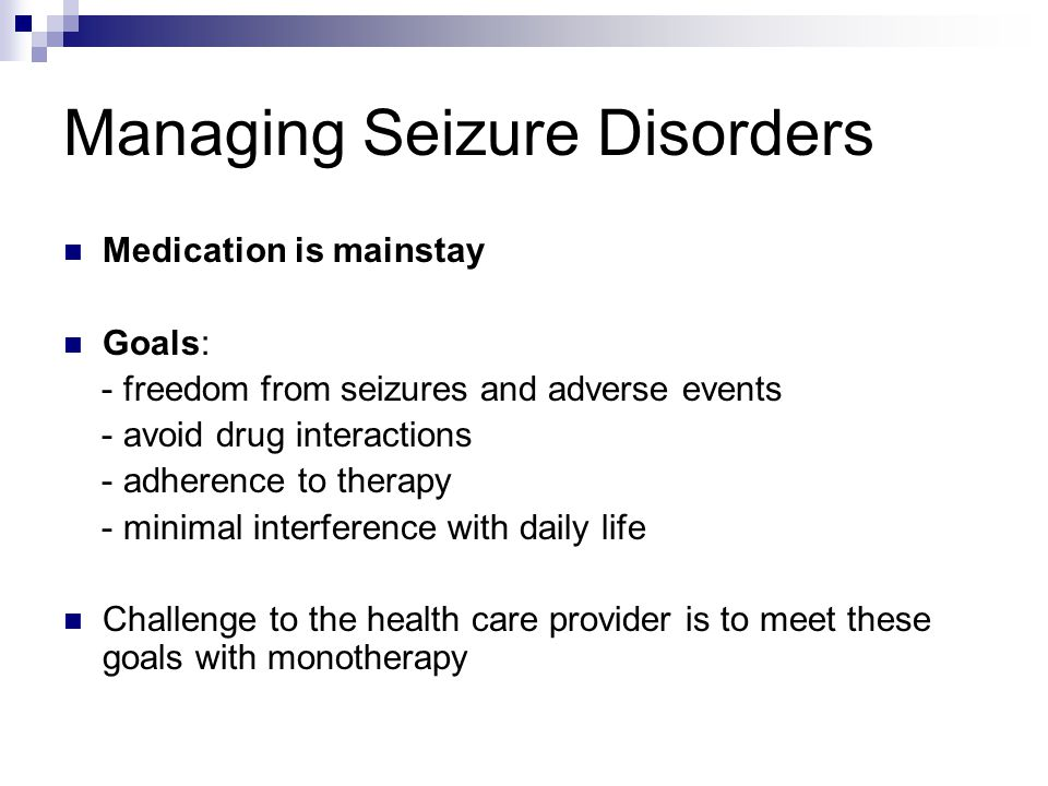 Managing Seizure Disorders Medication is mainstay Goals: - freedom from seizures and adverse events - avoid drug interactions - adherence to therapy -