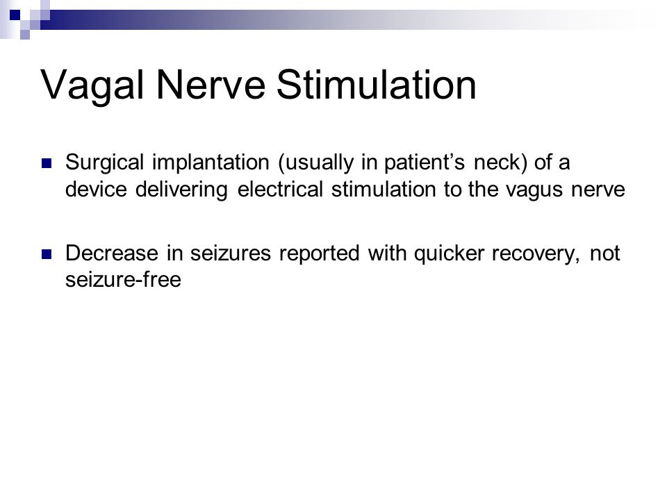 Vagal Nerve Stimulation Surgical implantation (usually in patient's neck) of a device delivering electrical stimulation to the vagus nerve Decrease in