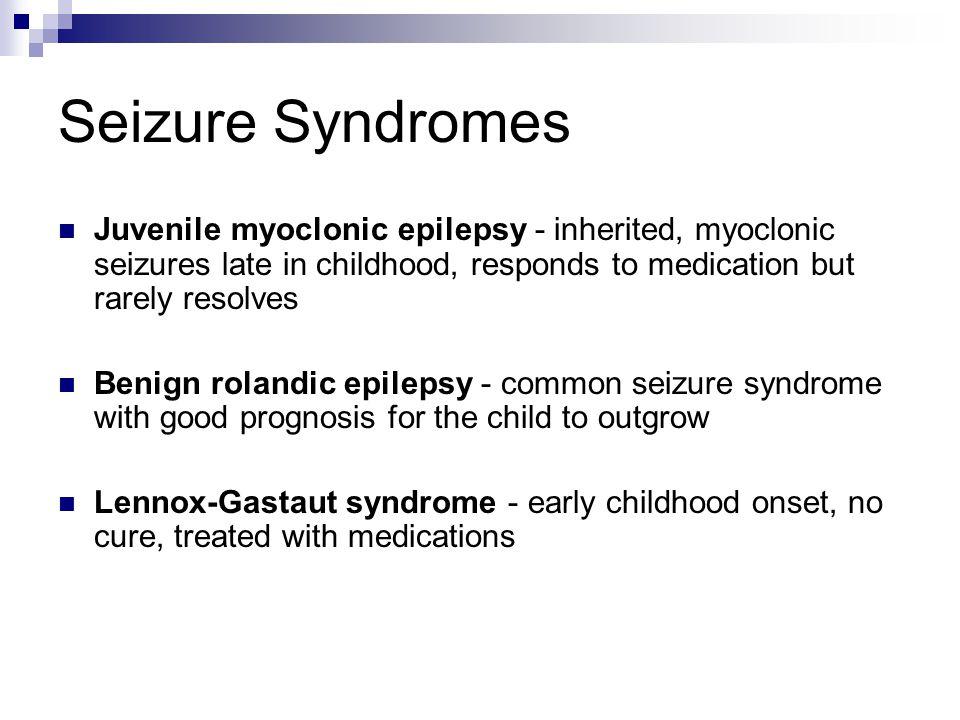 Seizure Syndromes Juvenile myoclonic epilepsy - inherited, myoclonic seizures late in childhood, responds to medication but rarely resolves Benign rol