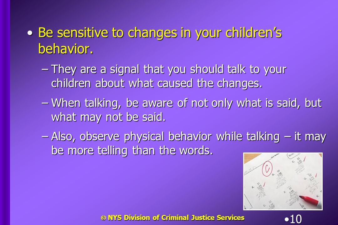 NYS Division of Criminal Justice Services 10 Be sensitive to changes in your children's behavior.Be sensitive to changes in your children's behavior