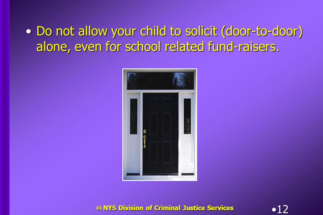  NYS Division of Criminal Justice Services 12 Do not allow your child to solicit (door-to-door) alone, even for school related fund-raisers.Do not al