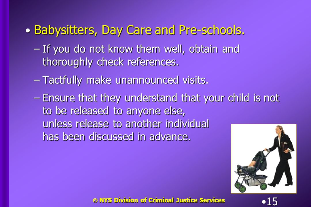 NYS Division of Criminal Justice Services 15 Babysitters, Day Care and Pre-schools. Babysitters, Day Care and Pre-schools. –If you do not know them