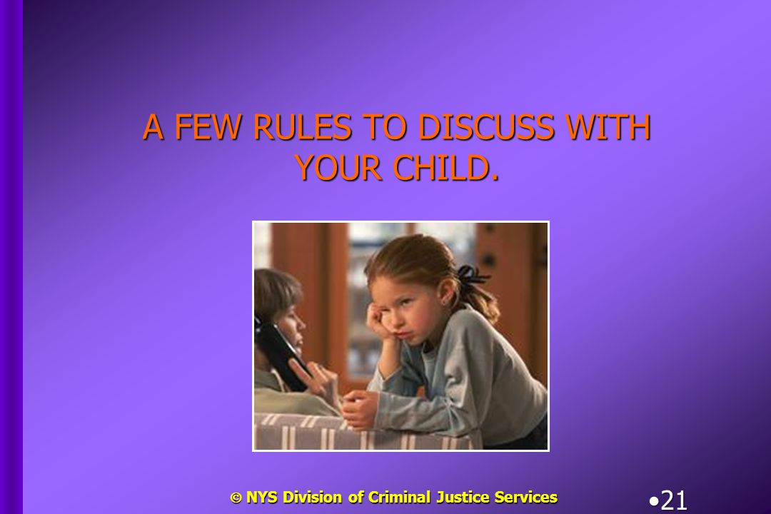  NYS Division of Criminal Justice Services 21 A FEW RULES TO DISCUSS WITH YOUR CHILD.
