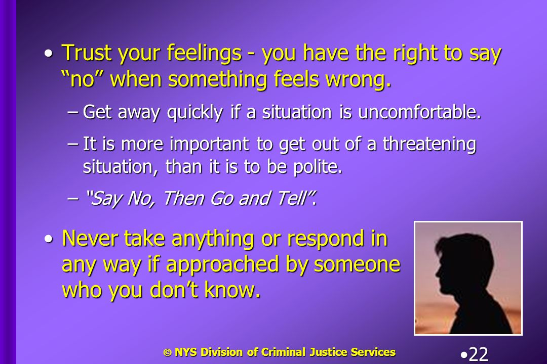 " NYS Division of Criminal Justice Services 22 Trust your feelings - you have the right to say ""no"" when something feels wrong.Trust your feelings - y"