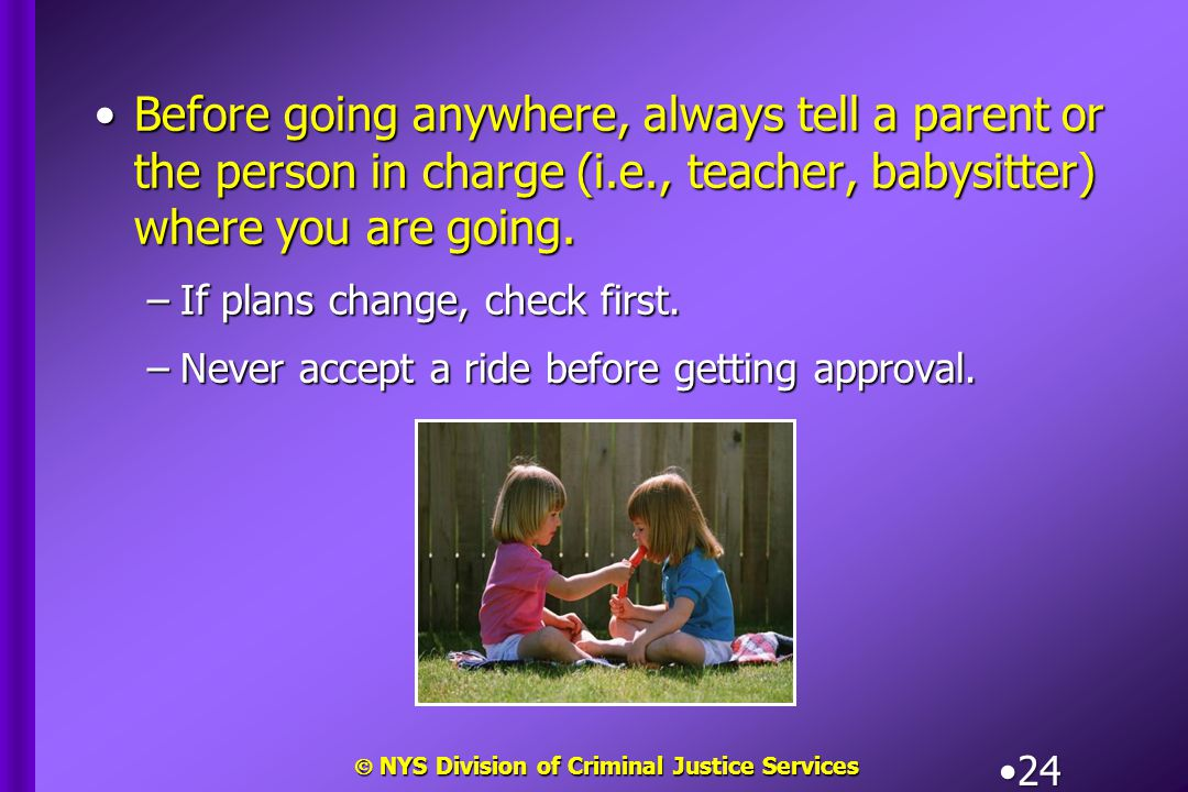  NYS Division of Criminal Justice Services 24 Before going anywhere, always tell a parent or the person in charge (i.e., teacher, babysitter) where y