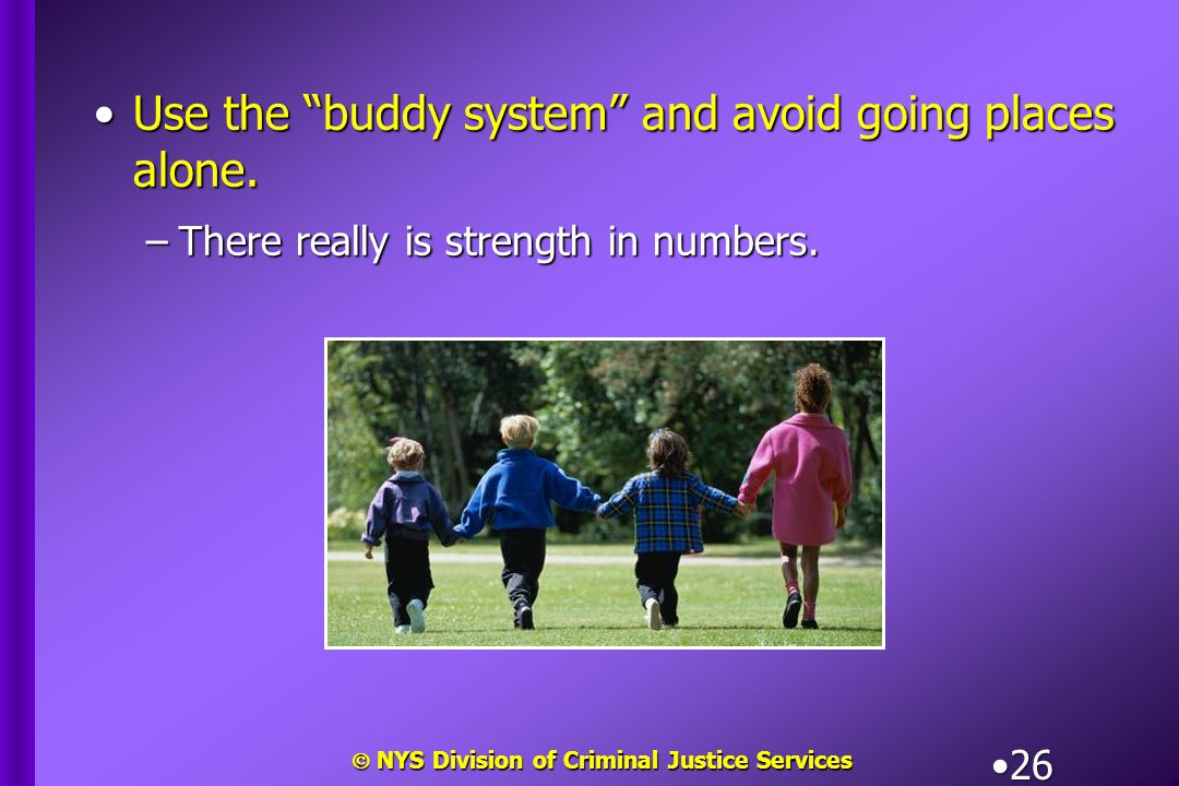 " NYS Division of Criminal Justice Services 26 Use the ""buddy system"" and avoid going places alone.Use the ""buddy system"" and avoid going places alone"