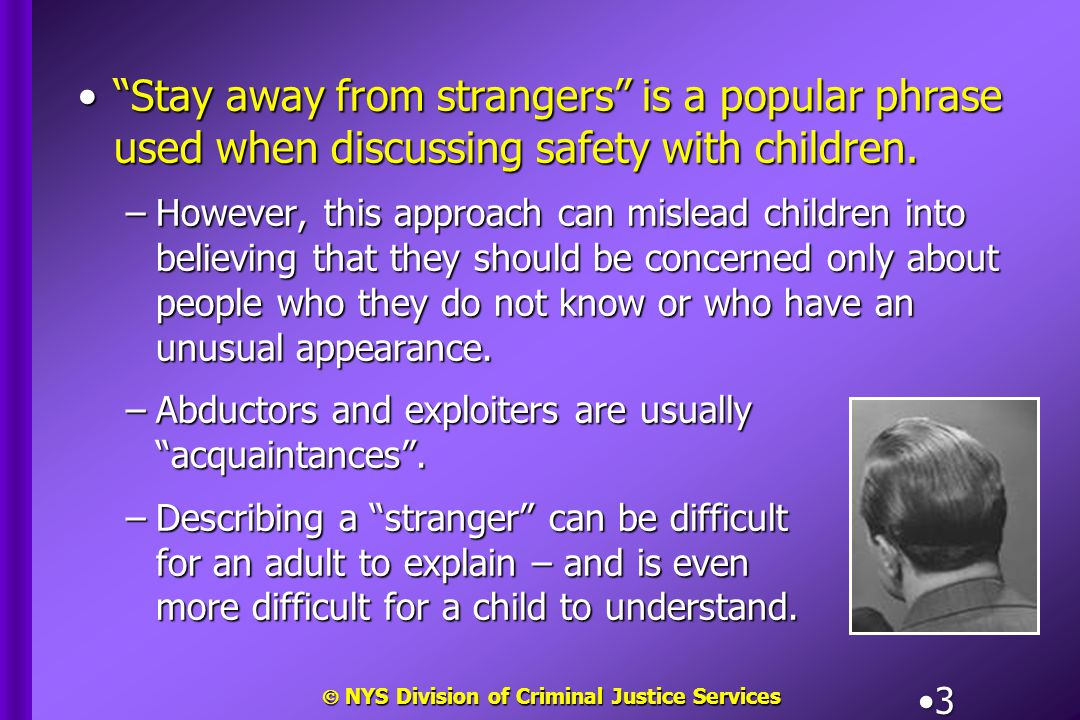  NYS Division of Criminal Justice Services 4 Instead, it is more effective to teach children to:Instead, it is more effective to teach children to: –Avoid people who are not known to parents, and –Get away from uncomfortable situations involving anyone, including friends and acquaintances.