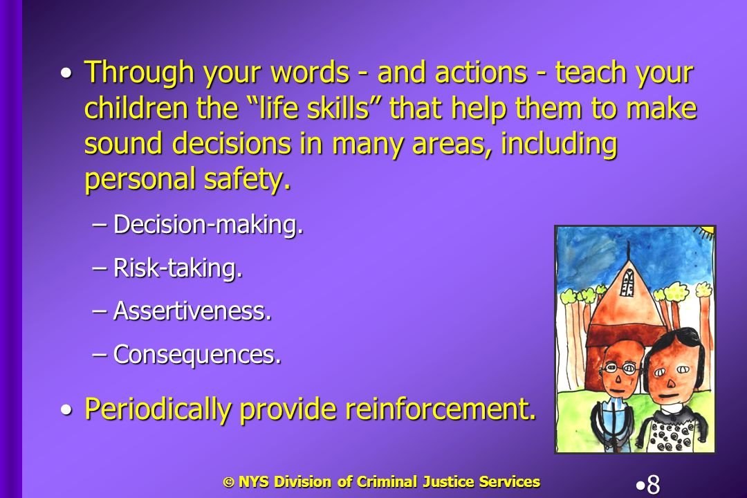 " NYS Division of Criminal Justice Services 8 Through your words - and actions - teach your children the ""life skills"" that help them to make sound de"