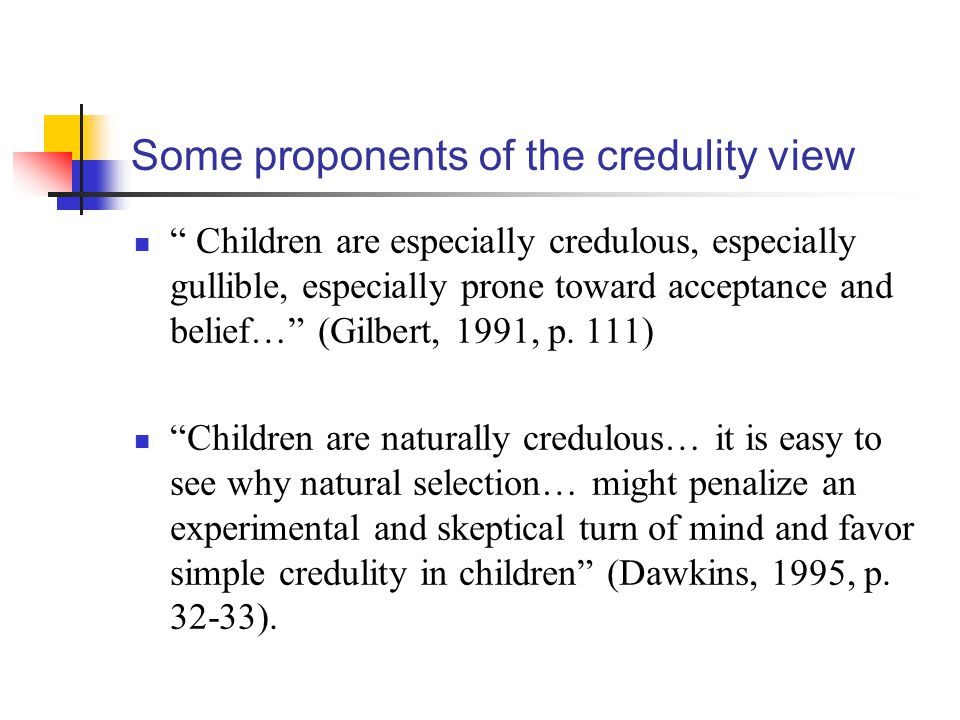 Some proponents of the credulity view Children are especially credulous, especially gullible, especially prone toward acceptance and belief… (Gilbert, 1991, p.