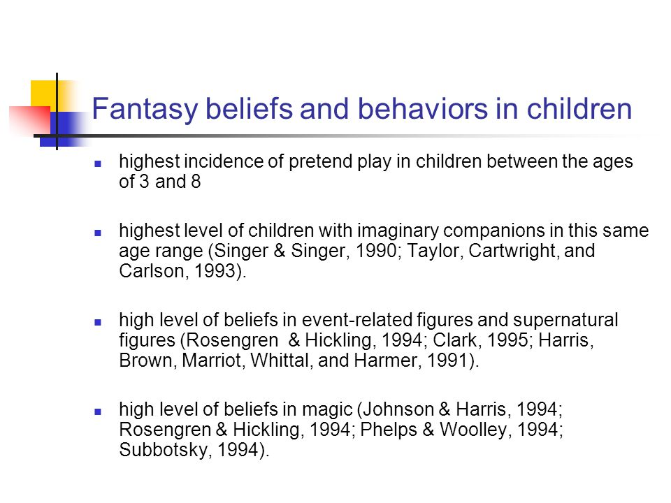 Fantasy beliefs and behaviors in children highest incidence of pretend play in children between the ages of 3 and 8 highest level of children with imaginary companions in this same age range (Singer & Singer, 1990; Taylor, Cartwright, and Carlson, 1993).