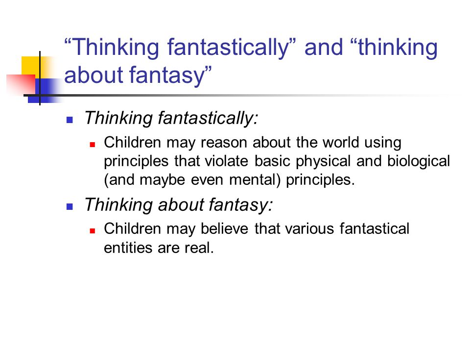 Thinking fantastically and thinking about fantasy Thinking fantastically: Children may reason about the world using principles that violate basic physical and biological (and maybe even mental) principles.
