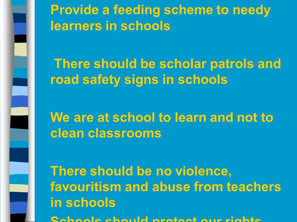 n Provide a feeding scheme to needy learners in schools n There should be scholar patrols and road safety signs in schools n We are at school to learn