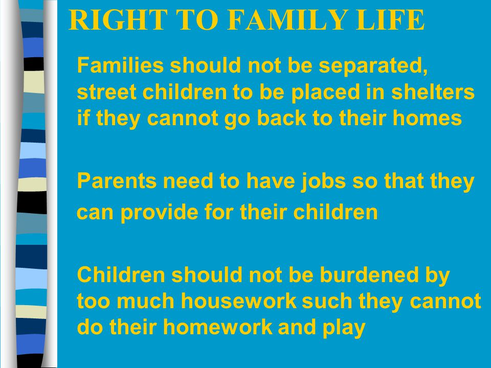 RIGHT TO FAMILY LIFE n Families should not be separated, street children to be placed in shelters if they cannot go back to their homes n Parents need
