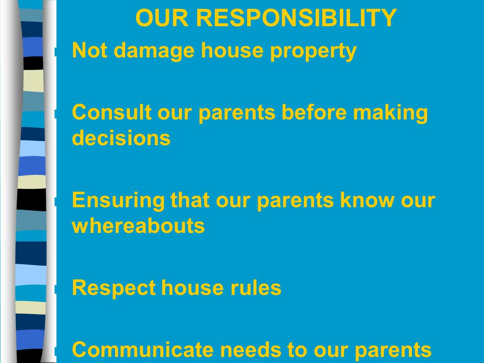 OUR RESPONSIBILITY n Not damage house property n Consult our parents before making decisions n Ensuring that our parents know our whereabouts n Respec