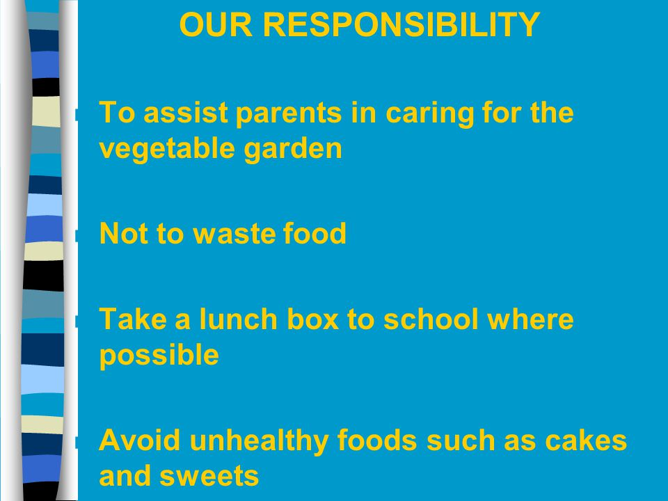 OUR RESPONSIBILITY n To assist parents in caring for the vegetable garden n Not to waste food n Take a lunch box to school where possible n Avoid unhe