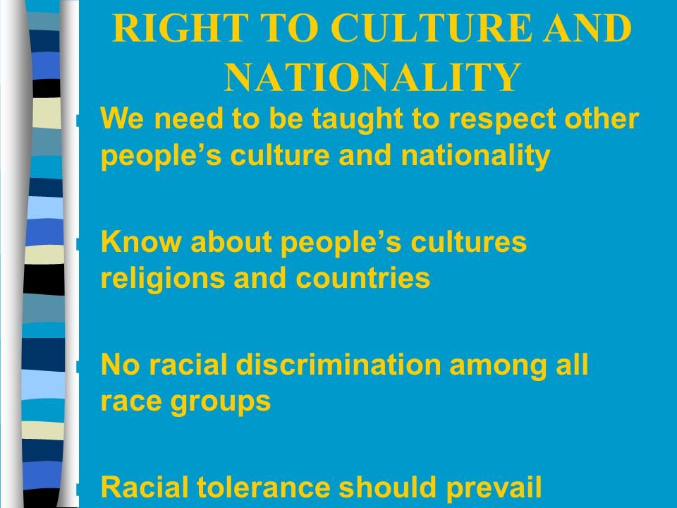 RIGHT TO CULTURE AND NATIONALITY n We need to be taught to respect other people's culture and nationality n Know about people's cultures religions and