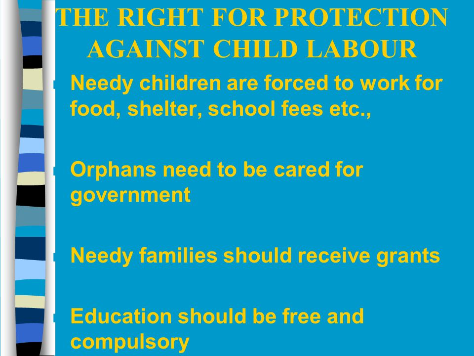THE RIGHT FOR PROTECTION AGAINST CHILD LABOUR n Needy children are forced to work for food, shelter, school fees etc., n Orphans need to be cared for