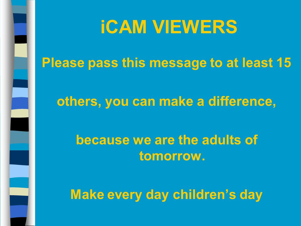 iCAM VIEWERS Please pass this message to at least 15 others, you can make a difference, because we are the adults of tomorrow. Make every day children