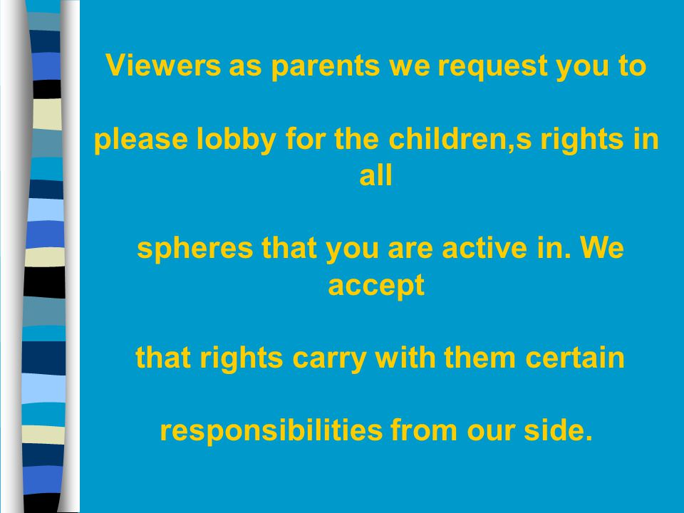 Viewers as parents we request you to please lobby for the children,s rights in all spheres that you are active in. We accept that rights carry with th
