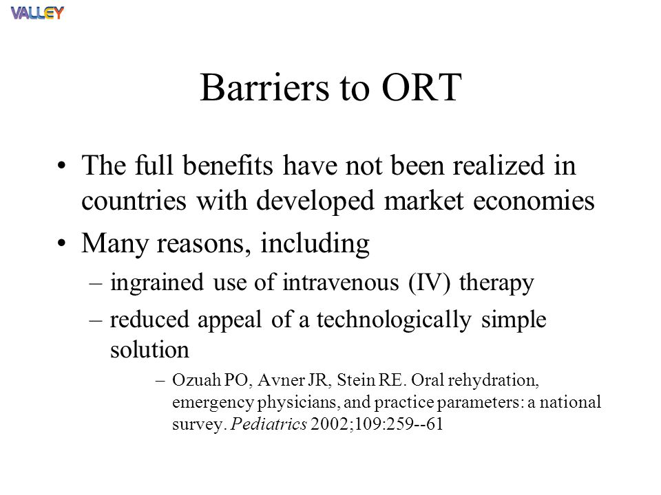 Barriers to ORT The full benefits have not been realized in countries with developed market economies Many reasons, including –ingrained use of intravenous (IV) therapy –reduced appeal of a technologically simple solution –Ozuah PO, Avner JR, Stein RE.