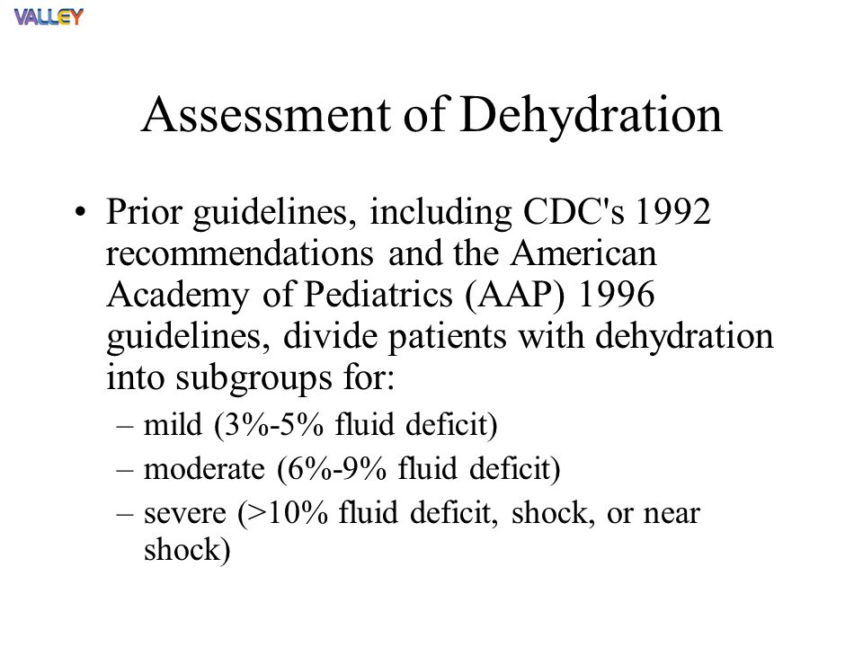 Assessment of Dehydration Prior guidelines, including CDC s 1992 recommendations and the American Academy of Pediatrics (AAP) 1996 guidelines, divide patients with dehydration into subgroups for: –mild (3%-5% fluid deficit) –moderate (6%-9% fluid deficit) –severe (>10% fluid deficit, shock, or near shock)