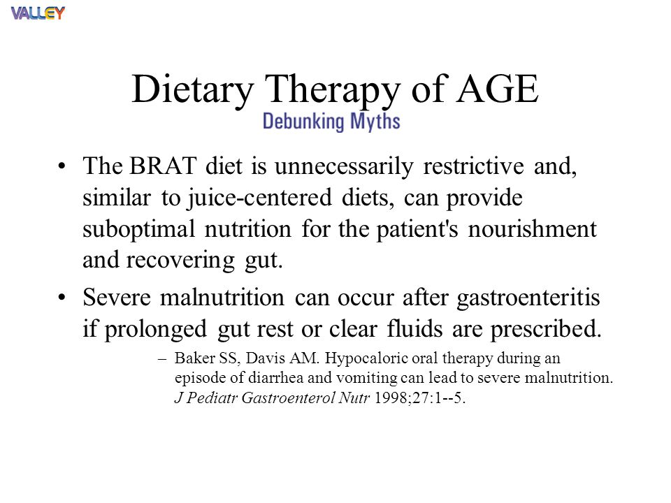 Dietary Therapy of AGE The BRAT diet is unnecessarily restrictive and, similar to juice-centered diets, can provide suboptimal nutrition for the patient s nourishment and recovering gut.