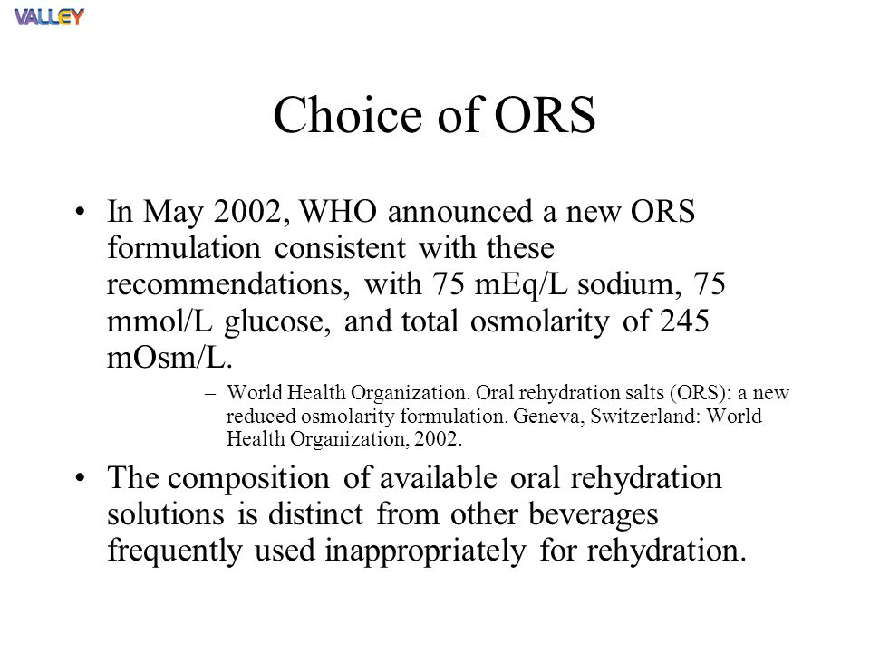 Choice of ORS In May 2002, WHO announced a new ORS formulation consistent with these recommendations, with 75 mEq/L sodium, 75 mmol/L glucose, and total osmolarity of 245 mOsm/L.