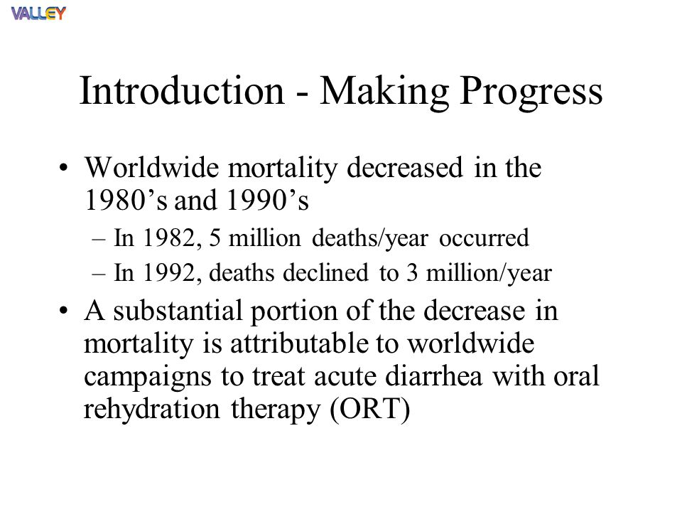 Introduction - Making Progress Worldwide mortality decreased in the 1980's and 1990's –In 1982, 5 million deaths/year occurred –In 1992, deaths declined to 3 million/year A substantial portion of the decrease in mortality is attributable to worldwide campaigns to treat acute diarrhea with oral rehydration therapy (ORT)