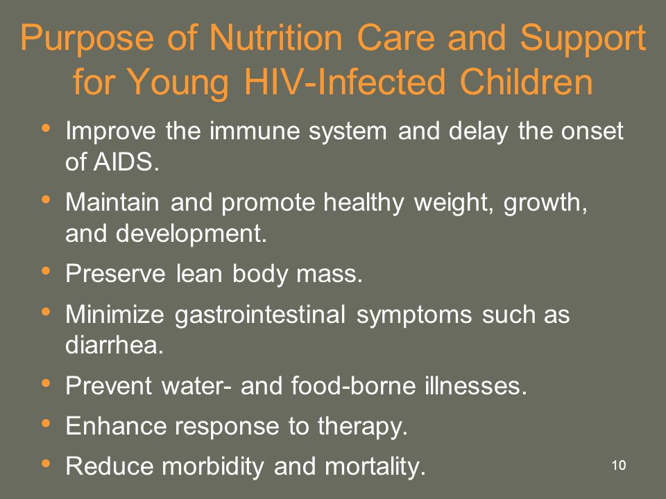 10 Purpose of Nutrition Care and Support for Young HIV-Infected Children Improve the immune system and delay the onset of AIDS. Maintain and promote h