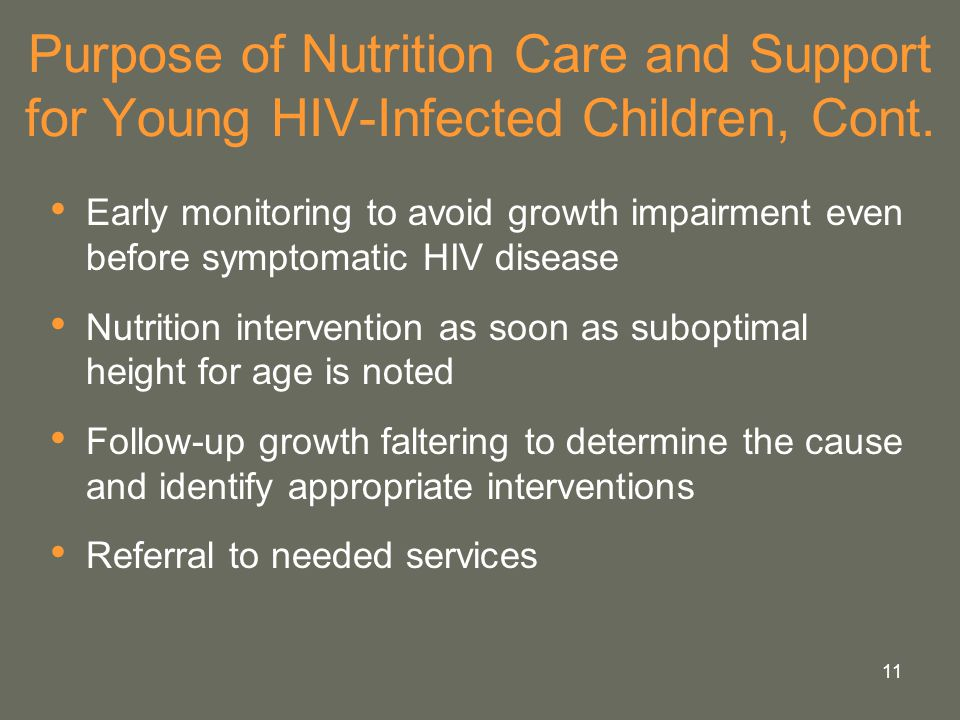 11 Purpose of Nutrition Care and Support for Young HIV-Infected Children, Cont. Early monitoring to avoid growth impairment even before symptomatic HI