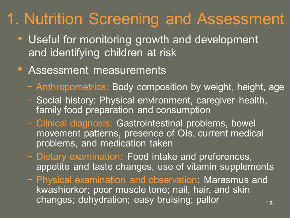 18 1. Nutrition Screening and Assessment Useful for monitoring growth and development and identifying children at risk Assessment measurements −Anthro